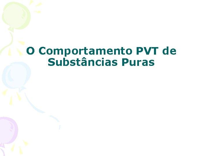 O Comportamento PVT de Substâncias Puras
