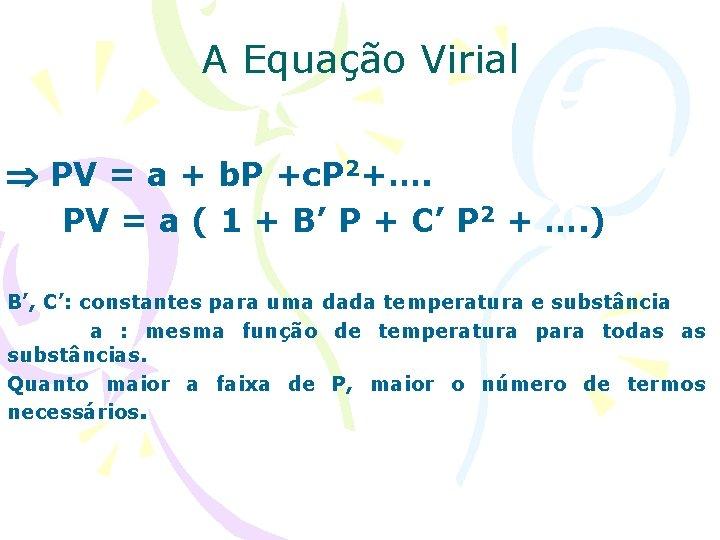 A Equação Virial PV = a + b. P +c. P 2+…. PV =