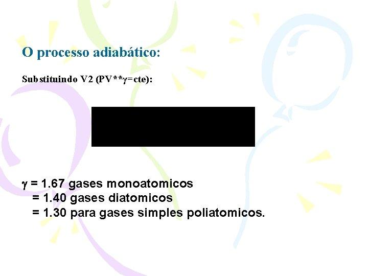 O processo adiabático: Substituindo V 2 (PV**γ=cte): = 1. 67 gases monoatomicos = 1.