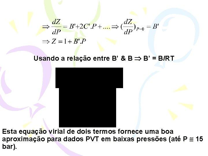 Usando a relação entre B' & B B' = B/RT Esta equação virial de