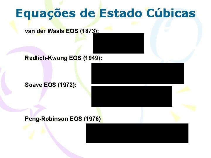 Equações de Estado Cúbicas van der Waals EOS (1873): Redlich-Kwong EOS (1949): Soave EOS