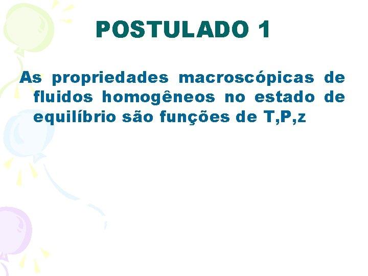 POSTULADO 1 As propriedades macroscópicas de fluidos homogêneos no estado de equilíbrio são funções