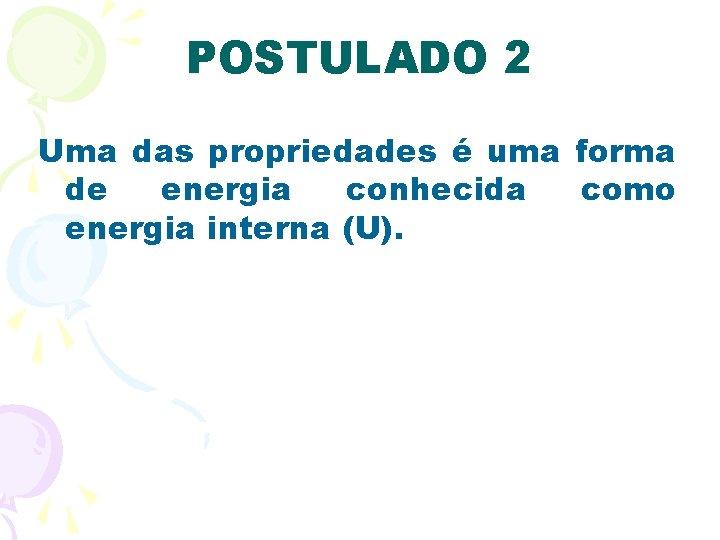 POSTULADO 2 Uma das propriedades é uma forma de energia conhecida como energia interna