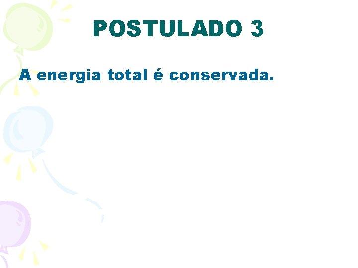 POSTULADO 3 A energia total é conservada.