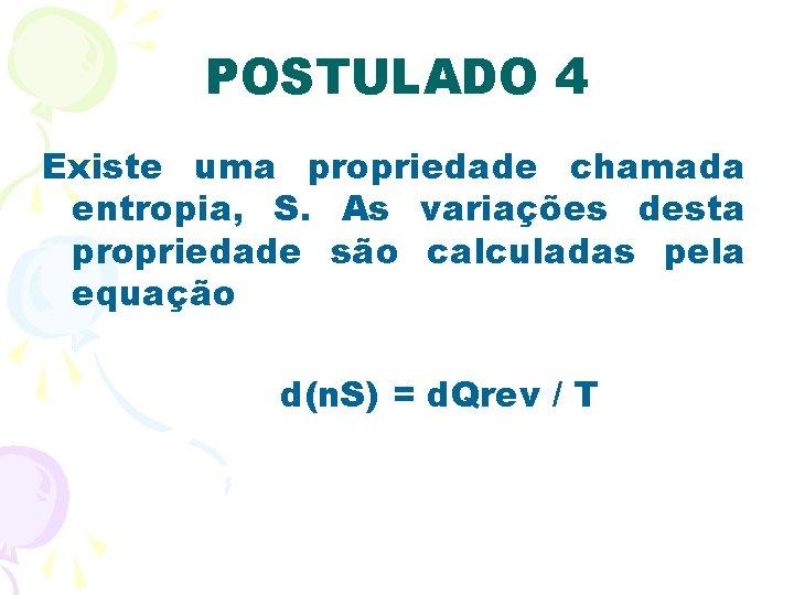POSTULADO 4 Existe uma propriedade chamada entropia, S. As variações desta propriedade são calculadas
