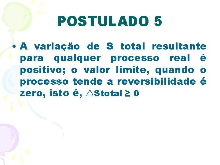 POSTULADO 5 • A variação de S total resultante para qualquer processo real é