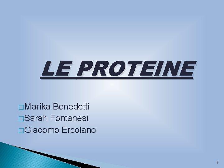 LE PROTEINE � Marika Benedetti � Sarah Fontanesi � Giacomo Ercolano 1
