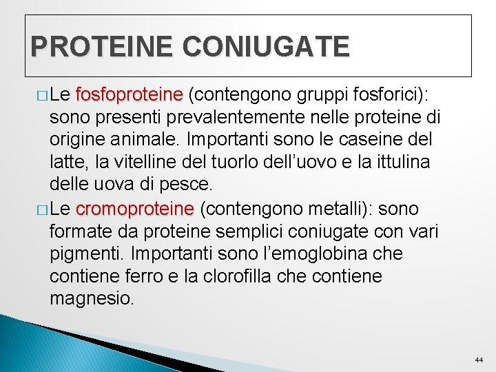 PROTEINE CONIUGATE � Le fosfoproteine (contengono gruppi fosforici): sono presenti prevalentemente nelle proteine di