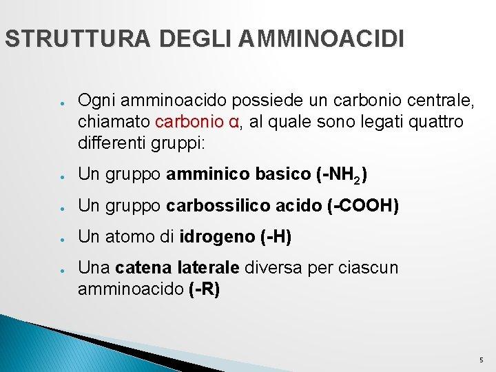 STRUTTURA DEGLI AMMINOACIDI ● Ogni amminoacido possiede un carbonio centrale, chiamato carbonio α, al