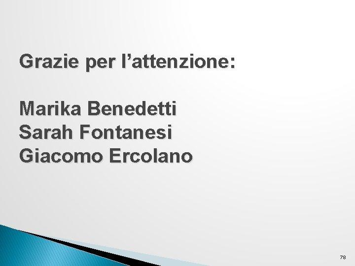 Grazie per l'attenzione: Marika Benedetti Sarah Fontanesi Giacomo Ercolano 78