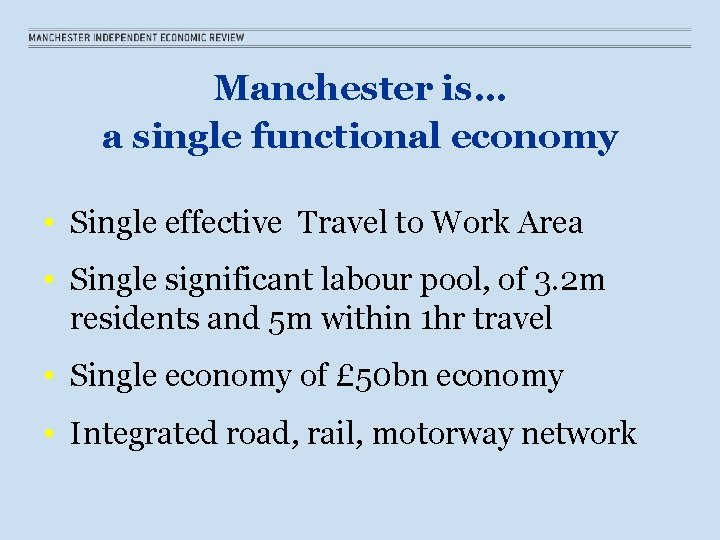 Manchester is… a single functional economy • Single effective Travel to Work Area •