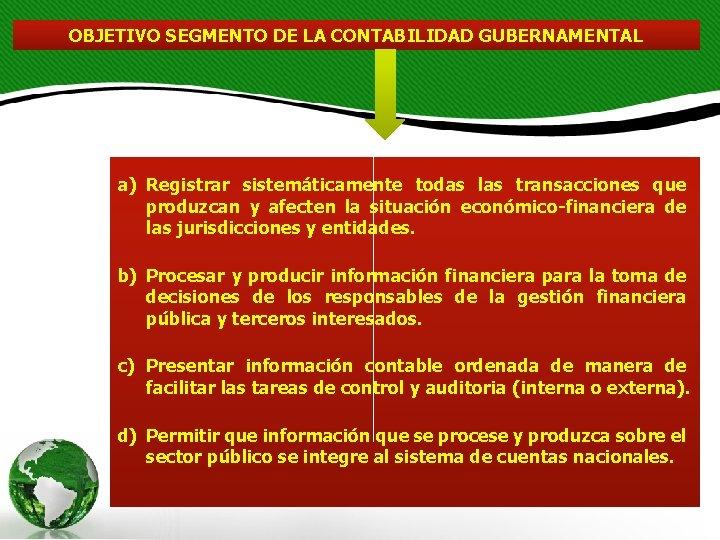 OBJETIVO SEGMENTO DE LA CONTABILIDAD GUBERNAMENTAL a) Registrar sistemáticamente todas las transacciones que produzcan