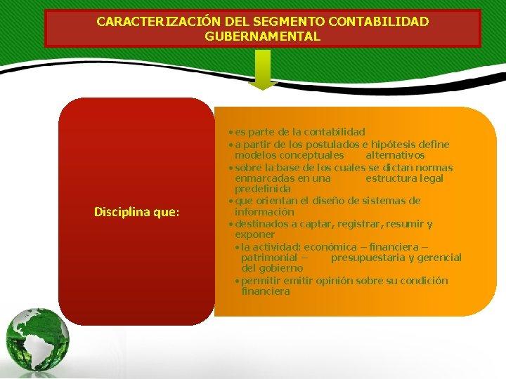 CARACTERIZACIÓN DEL SEGMENTO CONTABILIDAD GUBERNAMENTAL Disciplina que: • es parte de la contabilidad •
