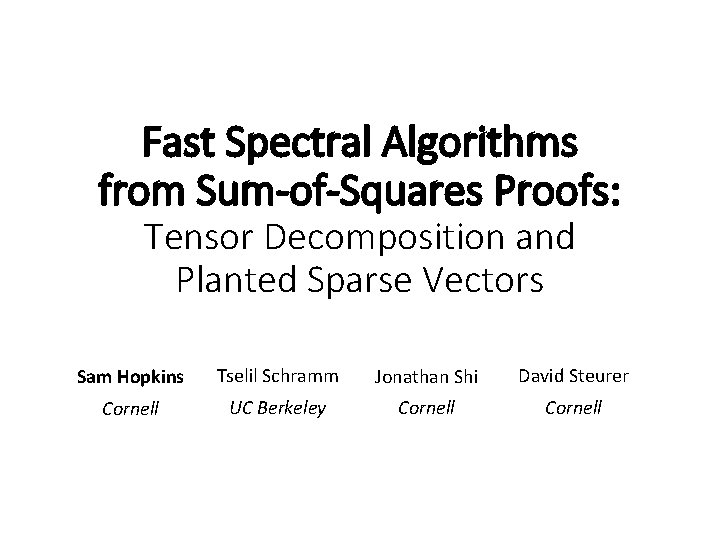 Fast Spectral Algorithms from Sum-of-Squares Proofs: Tensor Decomposition and Planted Sparse Vectors Sam Hopkins