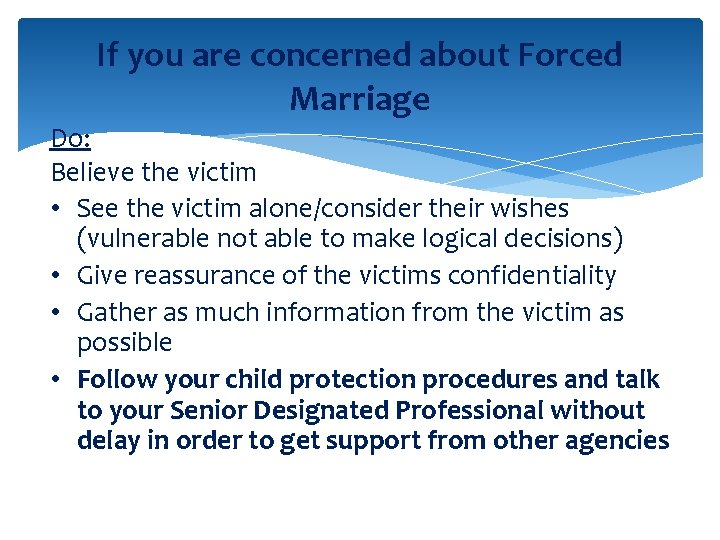 If you are concerned about Forced Marriage Do: Believe the victim • See the