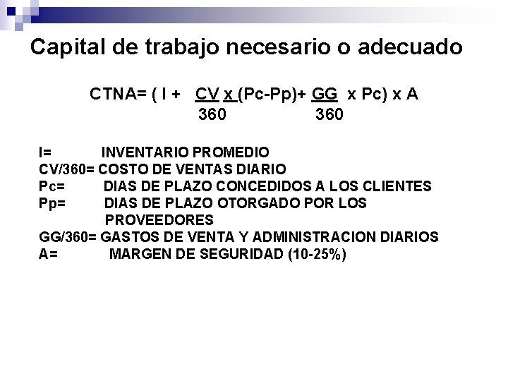 Capital de trabajo necesario o adecuado CTNA= ( I + CV x (Pc-Pp)+ GG