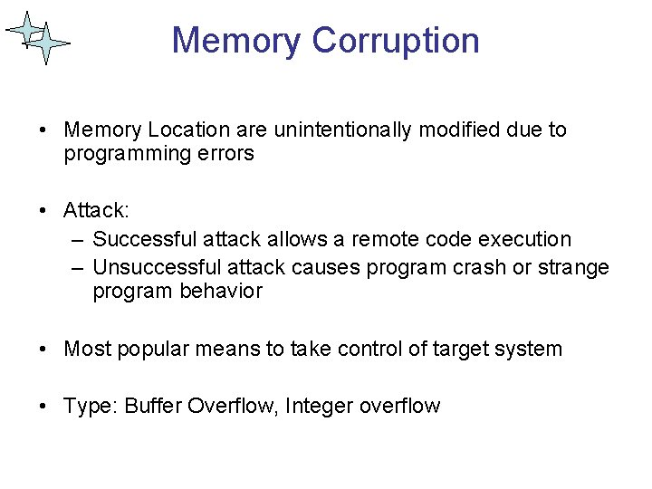 Memory Corruption • Memory Location are unintentionally modified due to programming errors • Attack:
