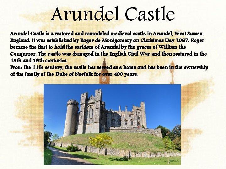 Arundel Castle is a restored and remodeled medieval castle in Arundel, West Sussex, England.