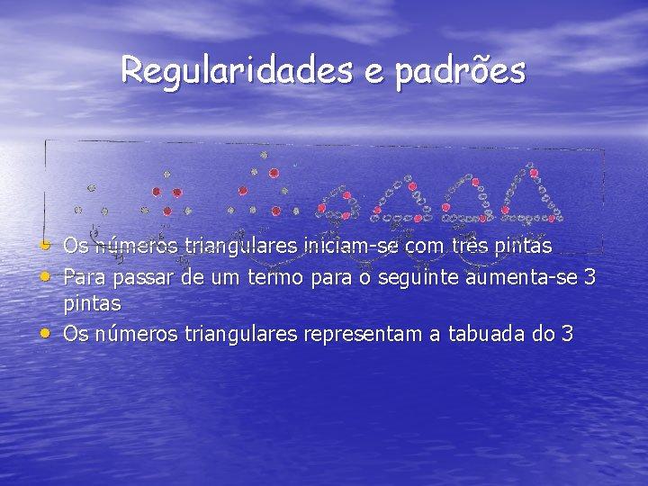 Regularidades e padrões • Os números triangulares iniciam-se com três pintas • Para passar