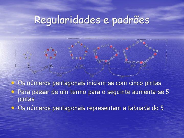 Regularidades e padrões • Os números pentagonais iniciam-se com cinco pintas • Para passar