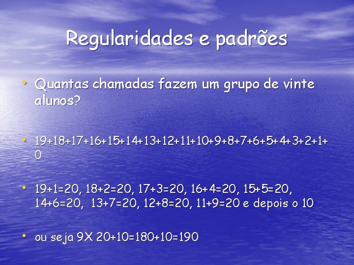 Regularidades e padrões • Quantas chamadas fazem um grupo de vinte alunos? • 19+18+17+16+15+14+13+12+11+10+9+8+7+6+5+4+3+2+1+