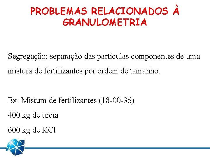 PROBLEMAS RELACIONADOS À GRANULOMETRIA Segregação: separação das partículas componentes de uma mistura de fertilizantes