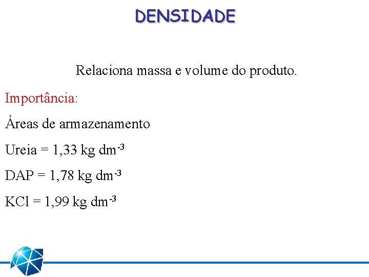 DENSIDADE Relaciona massa e volume do produto. Importância: Áreas de armazenamento Ureia = 1,