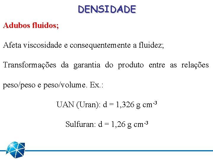DENSIDADE Adubos fluidos; Afeta viscosidade e consequentemente a fluidez; Transformações da garantia do produto