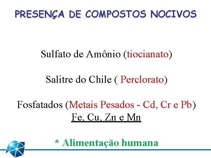 PRESENÇA DE COMPOSTOS NOCIVOS Sulfato de Amônio (tiocianato) Salitre do Chile ( Perclorato) Fosfatados