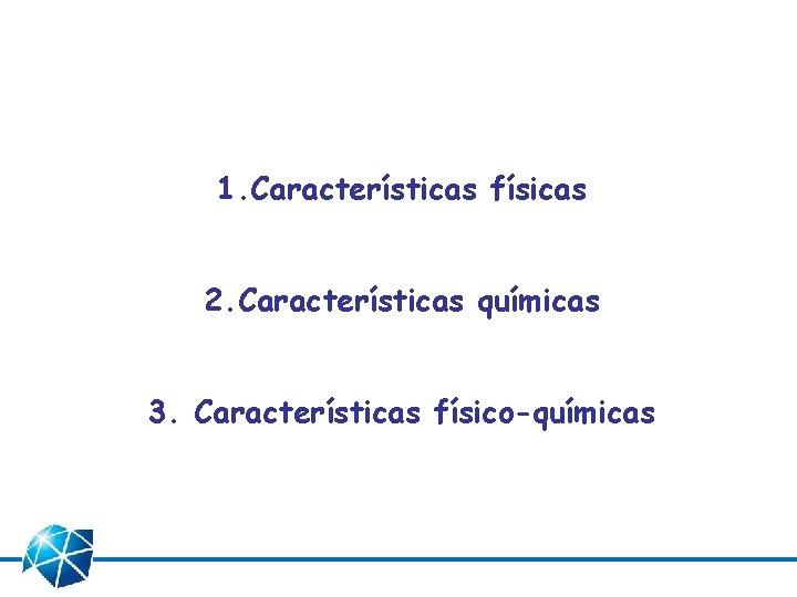 1. Características físicas 2. Características químicas 3. Características físico-químicas