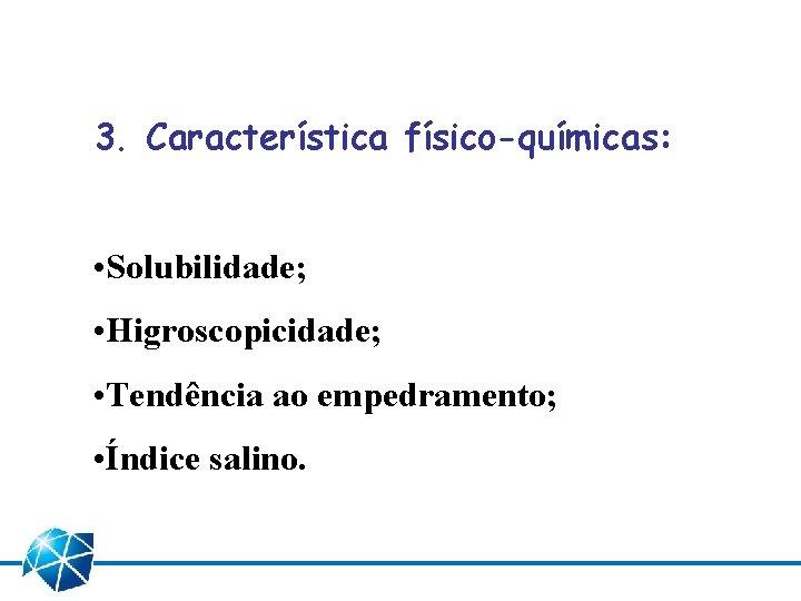 3. Característica físico-químicas: • Solubilidade; • Higroscopicidade; • Tendência ao empedramento; • Índice salino.