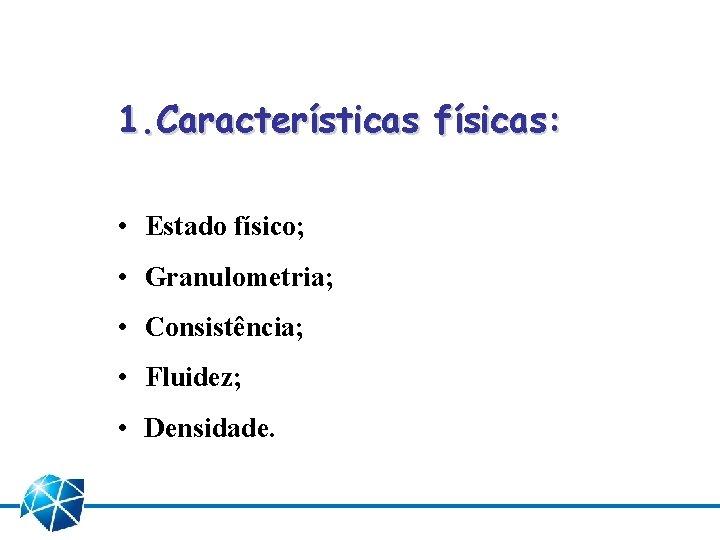 1. Características físicas: • Estado físico; • Granulometria; • Consistência; • Fluidez; • Densidade.
