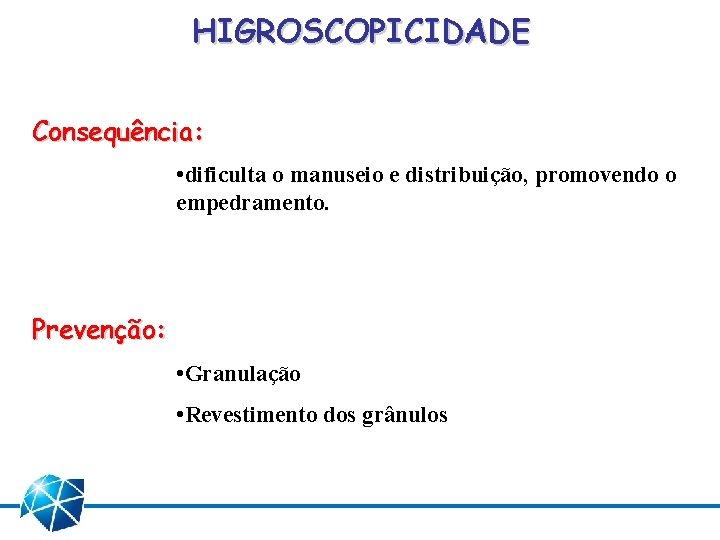 HIGROSCOPICIDADE Consequência: • dificulta o manuseio e distribuição, promovendo o empedramento. Prevenção: • Granulação