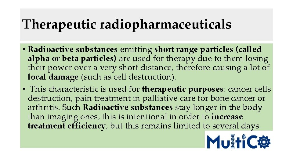 Therapeutic radiopharmaceuticals • Radioactive substances emitting short range particles (called alpha or beta particles)