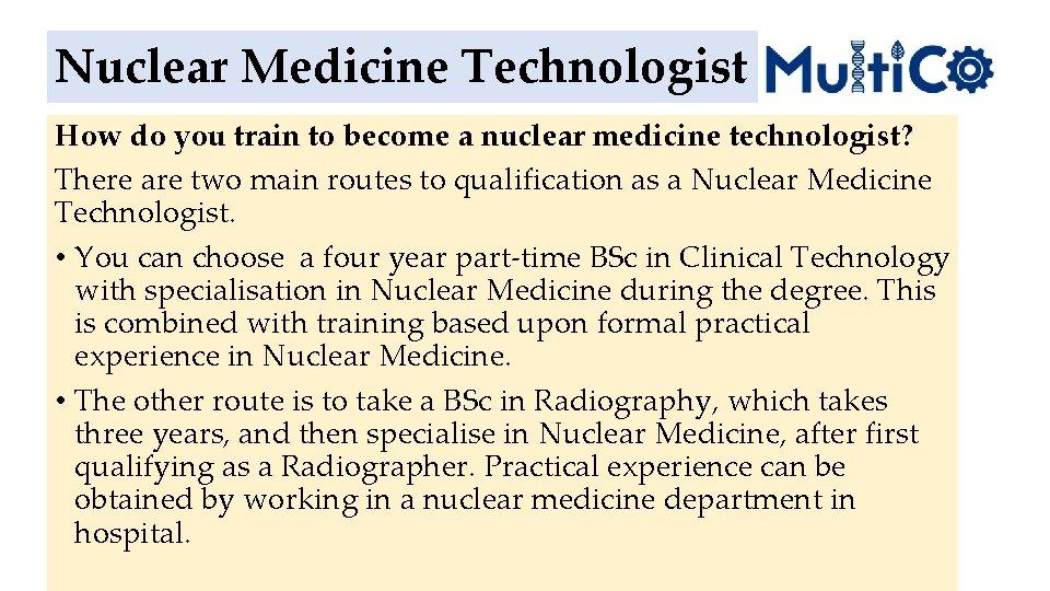 Nuclear Medicine Technologist How do you train to become a nuclear medicine technologist? There