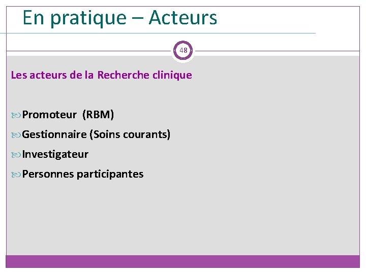 En pratique – Acteurs 48 Les acteurs de la Recherche clinique Promoteur (RBM) Gestionnaire