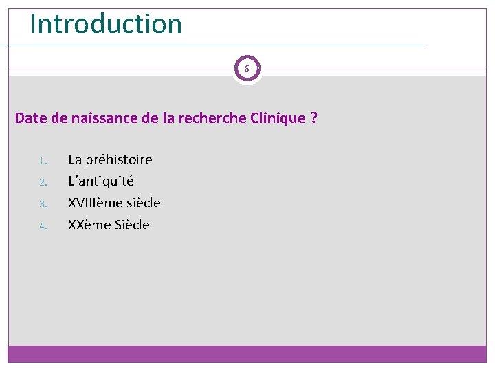 Introduction 6 Date de naissance de la recherche Clinique ? 1. 2. 3. 4.