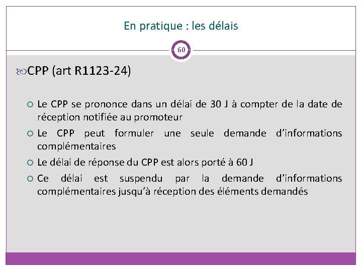 En pratique : les délais 60 CPP (art R 1123 -24) Le CPP se