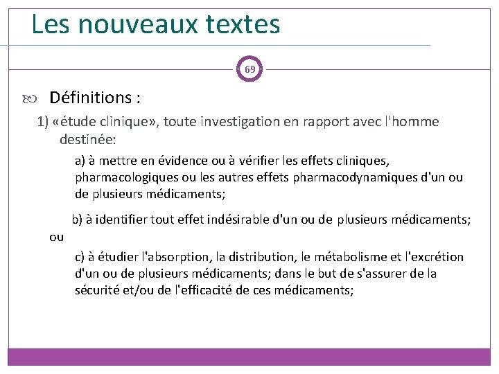 Les nouveaux textes 69 Définitions : 1) «étude clinique» , toute investigation en rapport