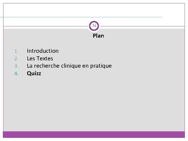 74 Plan 1. 2. 3. 4. Introduction Les Textes La recherche clinique en pratique