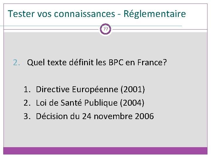 Tester vos connaissances - Réglementaire 77 2. Quel texte définit les BPC en France?