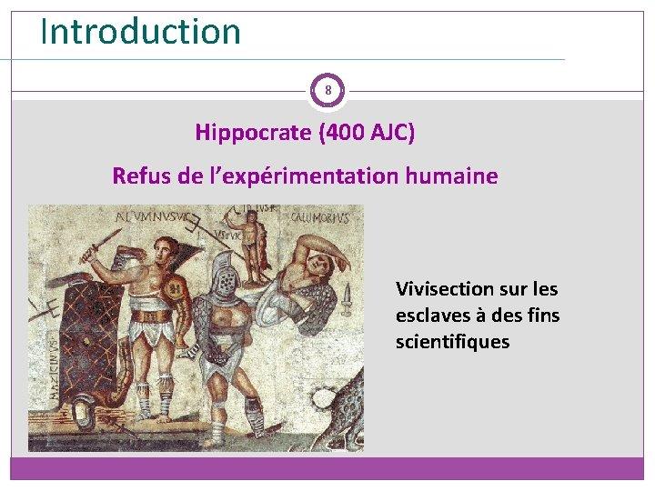 Introduction 8 Hippocrate (400 AJC) Refus de l'expérimentation humaine Vivisection sur les esclaves à