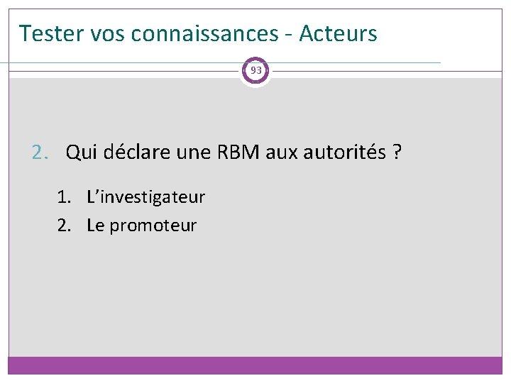 Tester vos connaissances - Acteurs 93 2. Qui déclare une RBM aux autorités ?