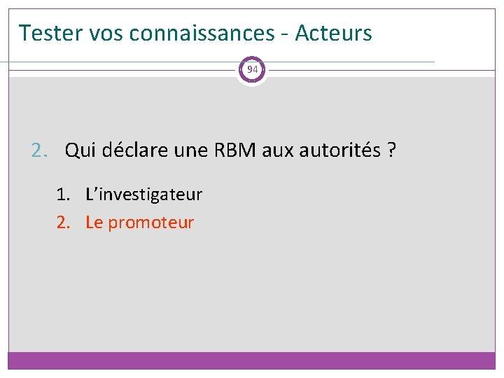 Tester vos connaissances - Acteurs 94 2. Qui déclare une RBM aux autorités ?