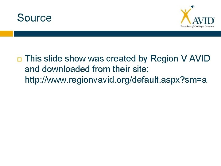 Source This slide show was created by Region V AVID and downloaded from their