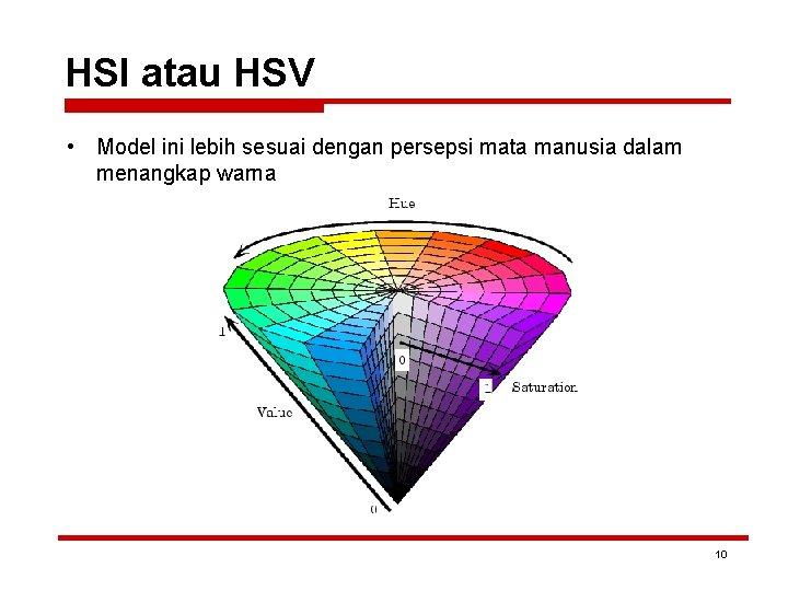 HSI atau HSV • Model ini lebih sesuai dengan persepsi mata manusia dalam menangkap