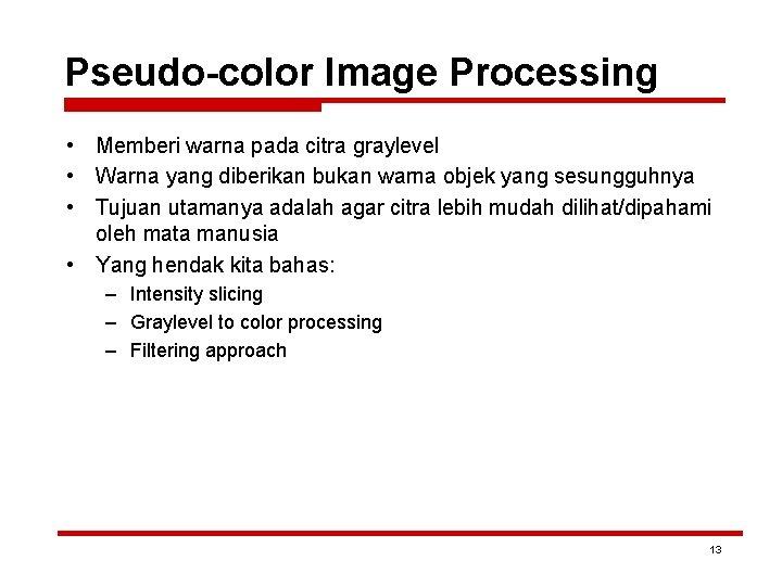 Pseudo-color Image Processing • Memberi warna pada citra graylevel • Warna yang diberikan bukan