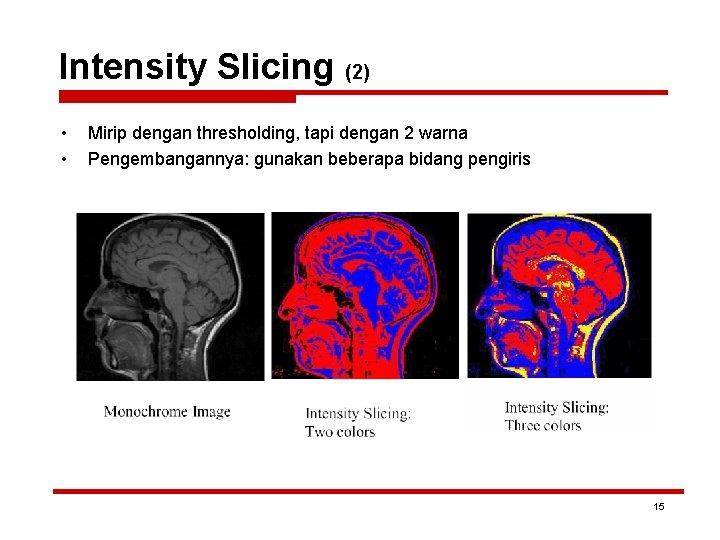 Intensity Slicing (2) • • Mirip dengan thresholding, tapi dengan 2 warna Pengembangannya: gunakan
