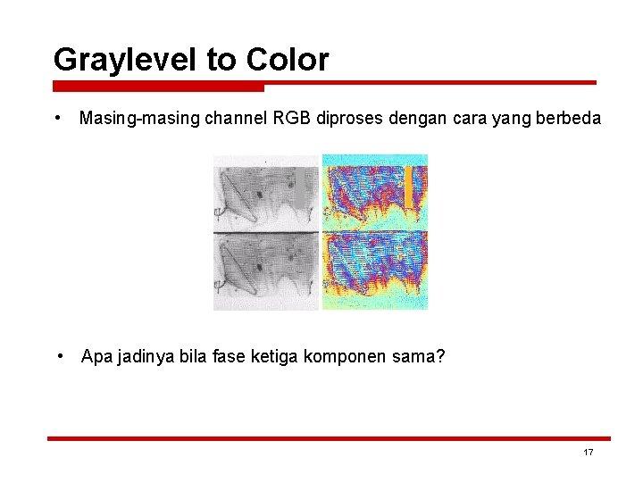Graylevel to Color • Masing-masing channel RGB diproses dengan cara yang berbeda • Apa