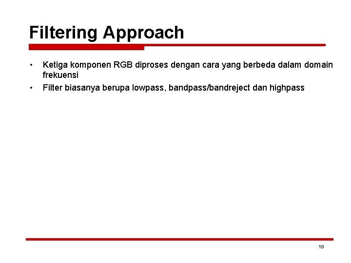 Filtering Approach • • Ketiga komponen RGB diproses dengan cara yang berbeda dalam domain